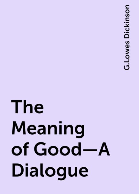 The Meaning of Good—A Dialogue, G.Lowes Dickinson
