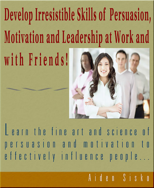 Develop Irresistible Skills Of Persuasion – Learn The Fine Art And Science Of Persuasion And Motivation To Effectively Influence People, Aiden Sisko