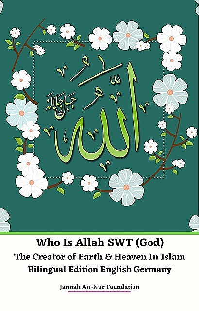 Who Is Allah SWT (God) The Creator of Earth & Heaven In Islam Bilingual Edition English Germany, Jannah An-Nur Foundation