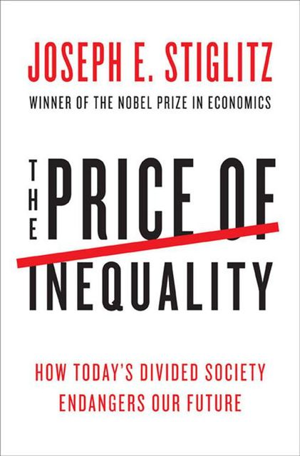 The Price of Inequality: How Today's Divided Society Endangers Our Future, Joseph Stiglitz