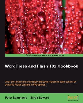 WordPress and Flash 10x Cookbook, Peter Spannagle, Sarah Soward