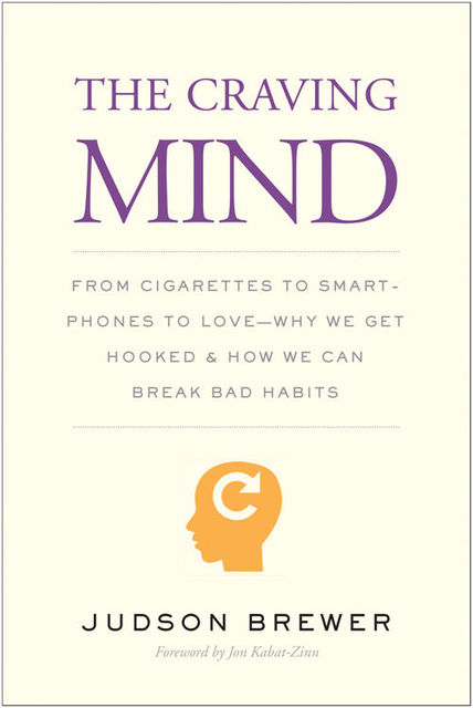 The Craving Mind: From Cigarettes to Smartphones to Love—Why We Get Hooked and How We Can Break Bad Habits, Judson Brewer