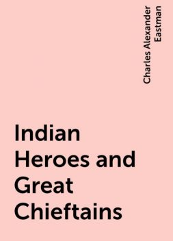 Indian Heroes and Great Chieftains, Charles Alexander Eastman