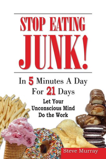 Stop Eating Junk Food in 5 Minutes a Day for 21 Days Let Your Sub-Mind Do The Work, Steven Murray