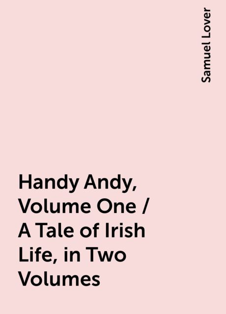 Handy Andy, Volume One / A Tale of Irish Life, in Two Volumes, Samuel Lover