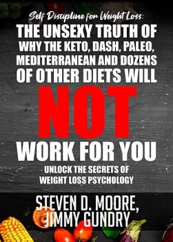 Self Discipline for Weight Loss: The Unsexy Truth of Why the Keto, Dash, Paleo, Mediterranean and Dozens of other Diets will NOT Work for You, Steven Moore, Jimmy Gundry
