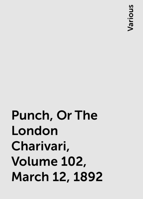 Punch, Or The London Charivari, Volume 102, March 12, 1892, Various