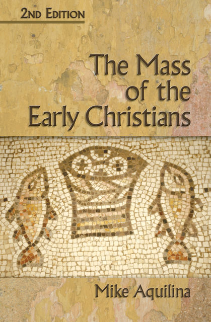 The Mass of the Early Christians, 2nd Edition, Mike Aquilina