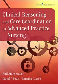 Clinical Reasoning and Care Coordination in Advanced Practice Nursing, DNP, RN, FAAN, Daniel J. Pesut, RuthAnne Kuiper, NP-C, PMHCNS-BC, PMHNP-BC, ANEF, CNE, Tamatha E. Arms