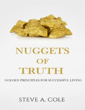 The Nuggets of Truth: Golden Principles for Successful Living, Steve Cole