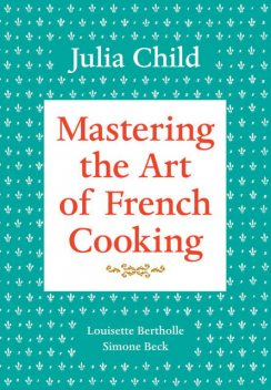 Mastering the Art of French Cooking, Volume 1, Julia Child