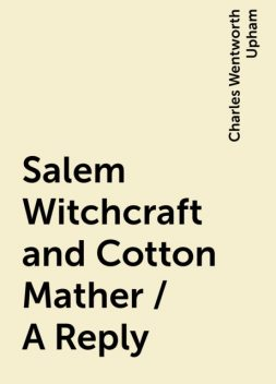 Salem Witchcraft and Cotton Mather / A Reply, Charles Wentworth Upham