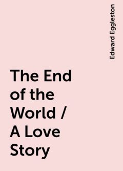 The End of the World / A Love Story, Edward Eggleston