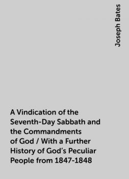 A Vindication of the Seventh-Day Sabbath and the Commandments of God / With a Further History of God's Peculiar People from 1847-1848, Joseph Bates