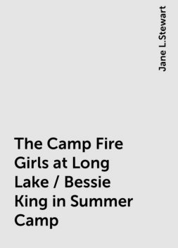 The Camp Fire Girls at Long Lake / Bessie King in Summer Camp, Jane L.Stewart