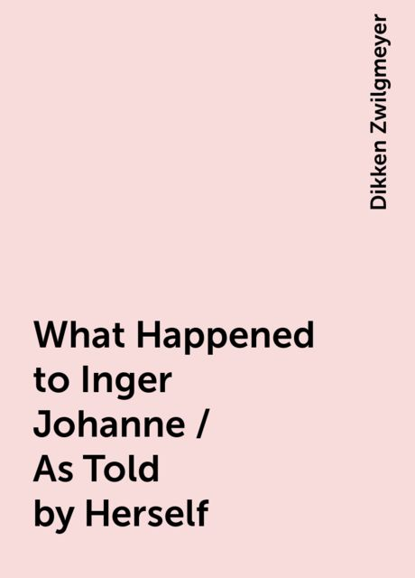 What Happened to Inger Johanne / As Told by Herself, Dikken Zwilgmeyer