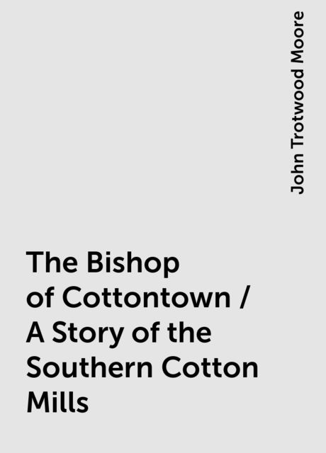 The Bishop of Cottontown / A Story of the Southern Cotton Mills, John Trotwood Moore