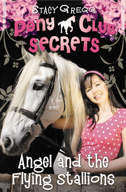 Angel and the Flying Stallions (Pony Club Secrets, Book 10), Stacy Gregg