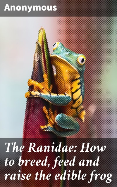 The Ranidae: How to breed, feed and raise the edible frog,
