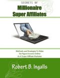 Secrets of Millionaire Super Affiliates: Methods and Strategies to Make Six-Figure Income Online As a Super Affiliate Marketer, Robert B.Ingalls