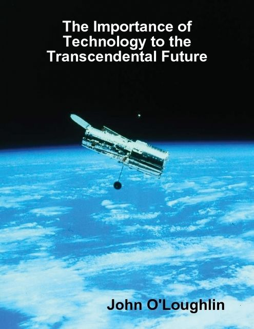 The Importance of Technology to the Transcendental Future, John O'Loughlin