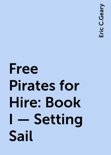 Free Pirates for Hire: Book I – Setting Sail, Eric C.Geary