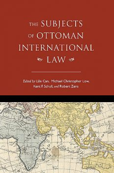 The Subjects of Ottoman International Law, Will Hanley, Lale Can, Michael Christopher Low, Aimee M. Genell, David Gutman, Faiz Ahmed, Jeffrey Dyer, Julia Stephens, Stacy D. Fahrenthold, Umut Özsu, Will Smiley