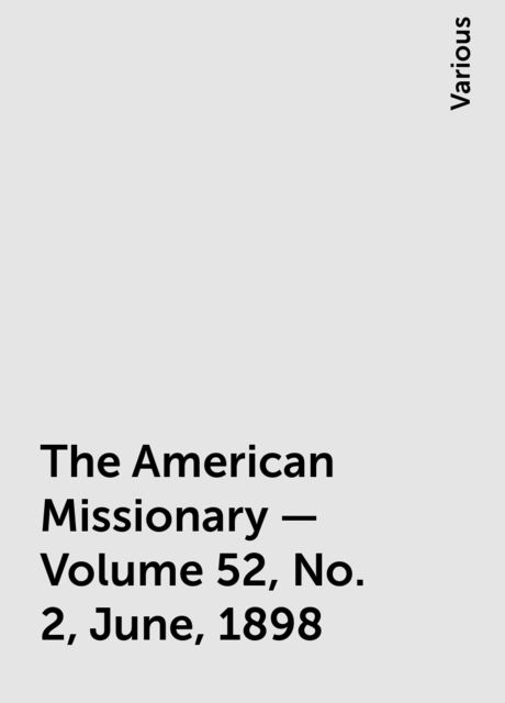 The American Missionary — Volume 52, No. 2, June, 1898, Various