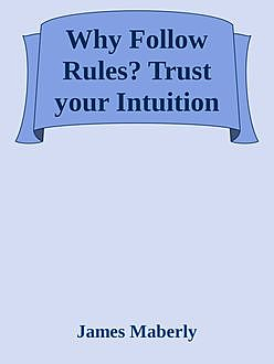 Why Follow Rules?: Trust your Intuition, James Maberly