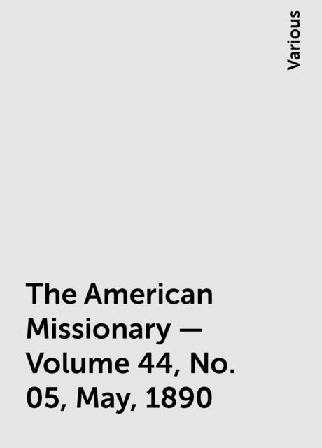 The American Missionary — Volume 44, No. 05, May, 1890, Various