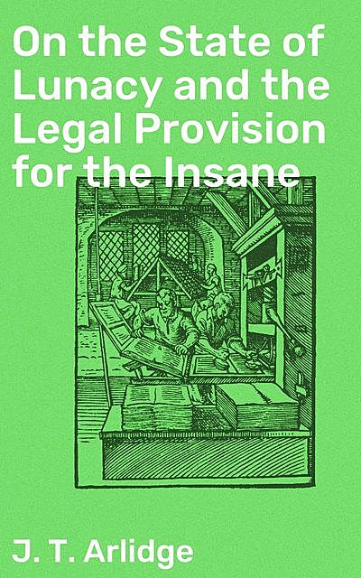 On the State of Lunacy and the Legal Provision, John T. Arlidge
