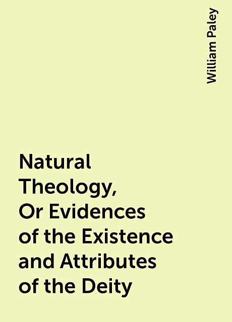 Natural Theology, Or Evidences of the Existence and Attributes of the Deity, William Paley