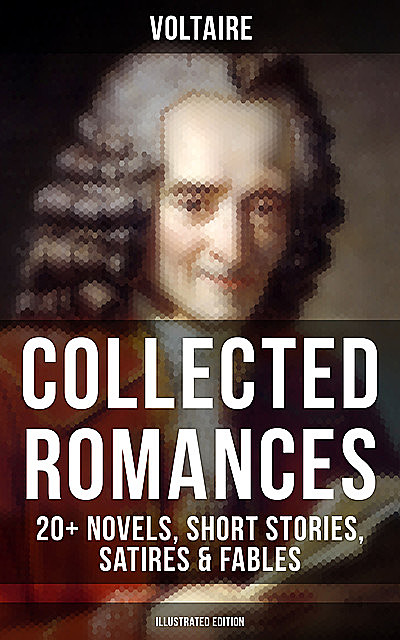 Voltaire: Collected Romances: 20+ Novels, Short Stories, Satires & Fables (Illustrated Edition), Voltaire