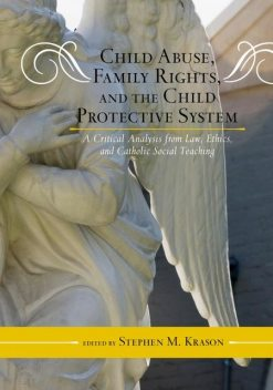 Child Abuse, Family Rights, and the Child Protective System, Stephen M.Krason