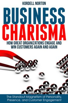 Business Charisma: The Magnetism of Personality, Presence, and Customer Engagement, Kordell Norton