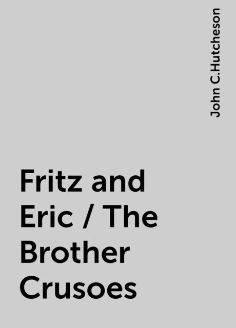 Fritz and Eric / The Brother Crusoes, John C.Hutcheson