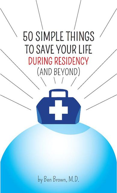 50 Simple Things to Save Your Life During Residency: (and Beyond), Ben Brown