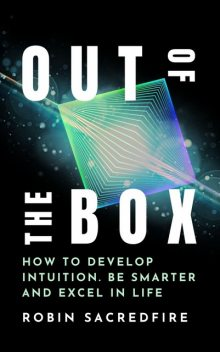 Out of the Box: How to Develop Intuition, Be Smarter and Excel in Life, Robin Sacredfire