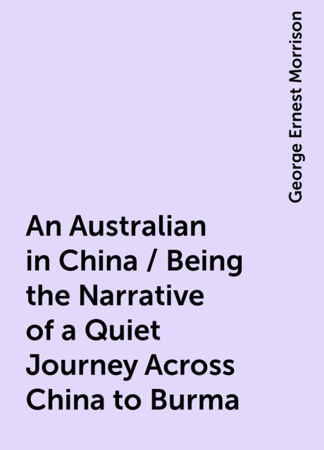 An Australian in China / Being the Narrative of a Quiet Journey Across China to Burma, George Ernest Morrison