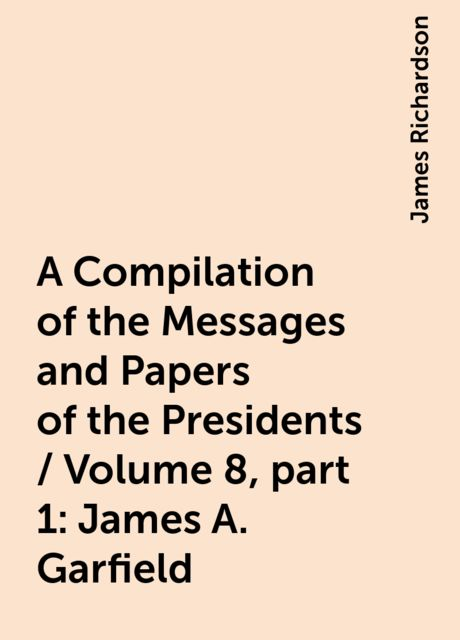 A Compilation of the Messages and Papers of the Presidents / Volume 8, part 1: James A. Garfield, James Richardson
