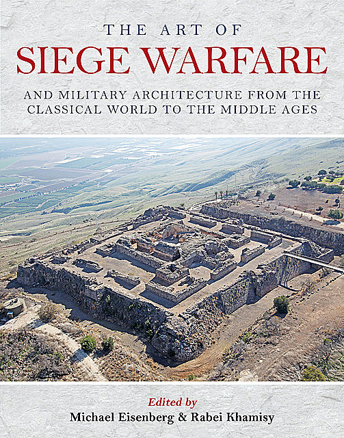 The Art of Siege Warfare and Military Architecture from the Classical World to the Middle Ages, Michael Eisenberg, Rabei Khamisy