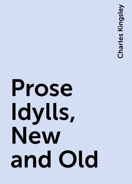 Prose Idylls, New and Old, Charles Kingsley
