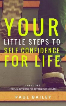 """Your Little Steps to Self Confidence for Life: Includes a free 30 day personal development course """"Little Steps"""", Paul Bailey"""