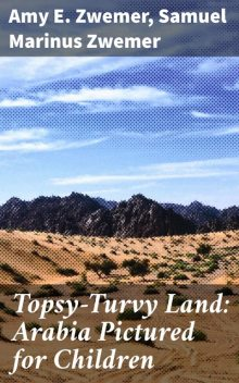 Topsy-Turvy Land: Arabia Pictured for Children, Samuel Marinus Zwemer, Amy E. Zwemer
