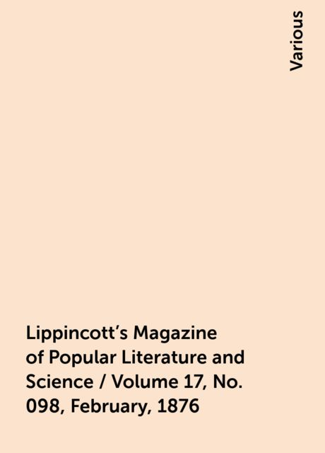 Lippincott's Magazine of Popular Literature and Science / Volume 17, No. 098, February, 1876, Various
