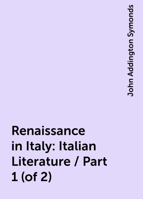 Renaissance in Italy: Italian Literature / Part 1 (of 2), John Addington Symonds