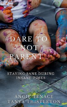 Dare to – not parent, Angie Tenace, Tanya Thistleton