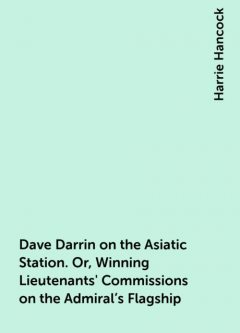 Dave Darrin on the Asiatic Station. Or, Winning Lieutenants' Commissions on the Admiral's Flagship, Harrie Hancock