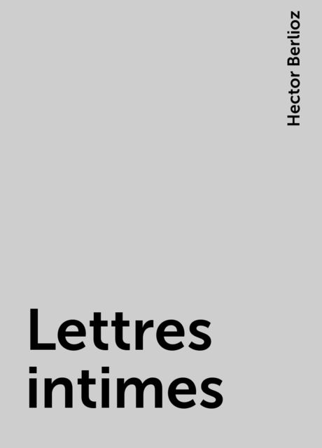 Lettres intimes, Hector Berlioz