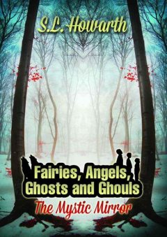 The Fairies, Angels, Ghosts and Ghouls: the Mystic Mirror, S.L.Howarth
